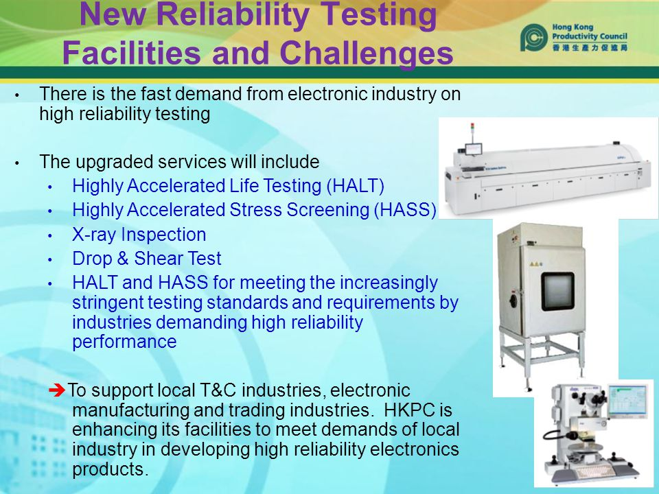 New Reliability Testing Facilities and Challenges There is the fast demand from electronic industry on high reliability testing The upgraded services will include Highly Accelerated Life Testing (HALT) Highly Accelerated Stress Screening (HASS) X-ray Inspection Drop & Shear Test HALT and HASS for meeting the increasingly stringent testing standards and requirements by industries demanding high reliability performance  To support local T&C industries, electronic manufacturing and trading industries.