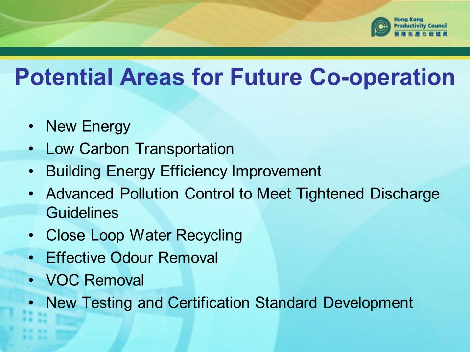Potential Areas for Future Co-operation New Energy Low Carbon Transportation Building Energy Efficiency Improvement Advanced Pollution Control to Meet Tightened Discharge Guidelines Close Loop Water Recycling Effective Odour Removal VOC Removal New Testing and Certification Standard Development