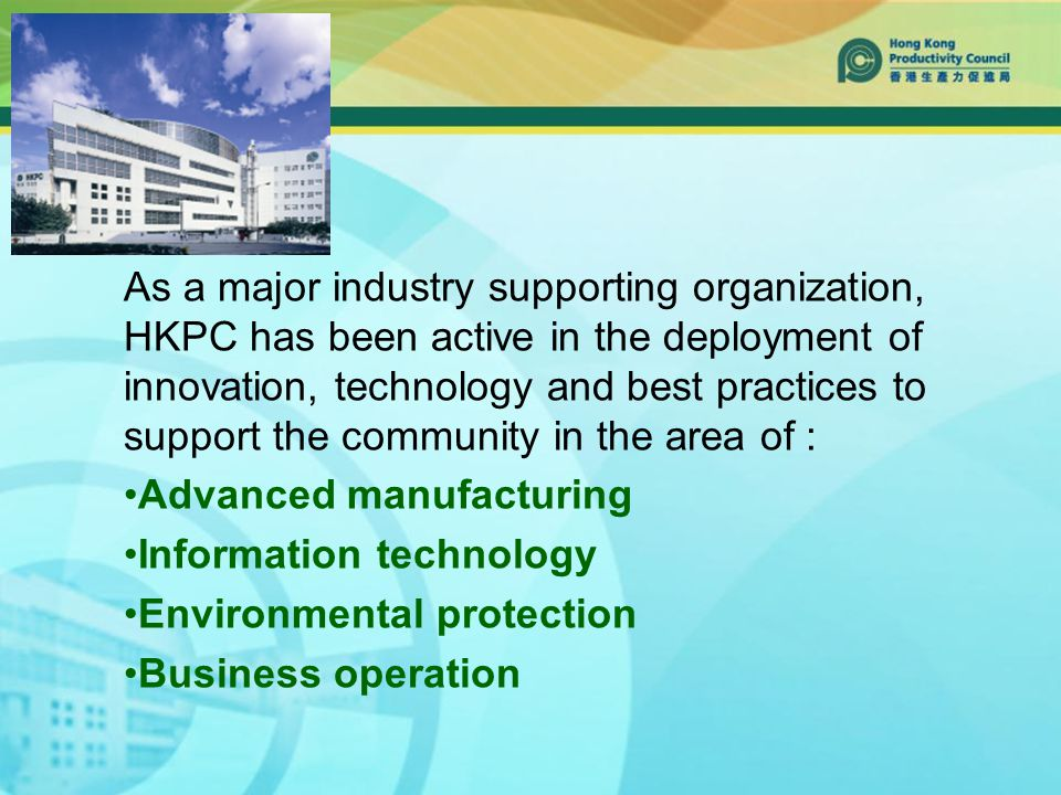 As a major industry supporting organization, HKPC has been active in the deployment of innovation, technology and best practices to support the community in the area of : Advanced manufacturing Information technology Environmental protection Business operation
