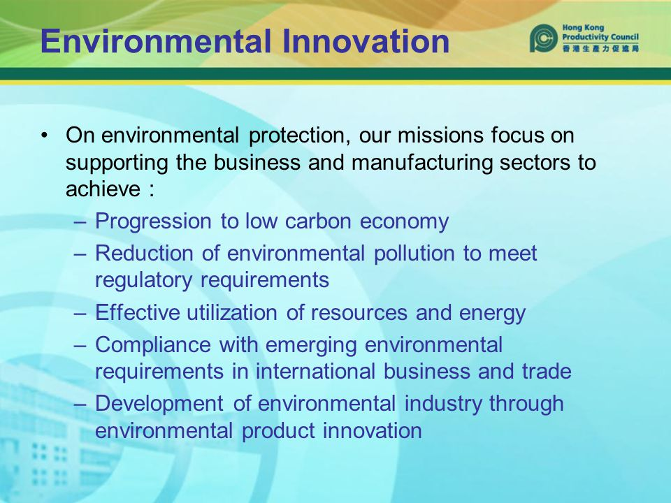Environmental Innovation On environmental protection, our missions focus on supporting the business and manufacturing sectors to achieve : –Progression to low carbon economy –Reduction of environmental pollution to meet regulatory requirements –Effective utilization of resources and energy –Compliance with emerging environmental requirements in international business and trade –Development of environmental industry through environmental product innovation