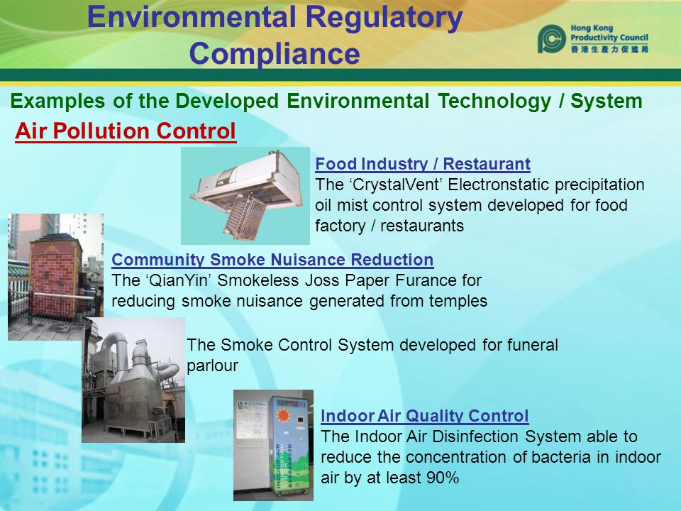 Environmental Regulatory Compliance Air Pollution Control Food Industry / Restaurant The 'CrystalVent' Electronstatic precipitation oil mist control system developed for food factory / restaurants Community Smoke Nuisance Reduction The 'QianYin' Smokeless Joss Paper Furance for reducing smoke nuisance generated from temples The Smoke Control System developed for funeral parlour Indoor Air Quality Control The Indoor Air Disinfection System able to reduce the concentration of bacteria in indoor air by at least 90% Examples of the Developed Environmental Technology / System