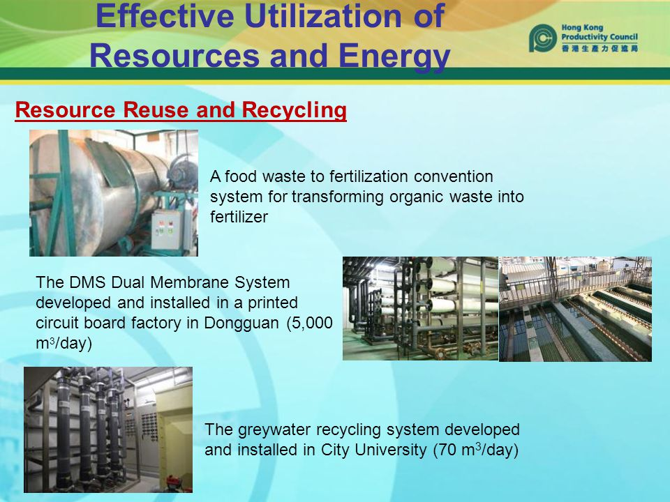 Effective Utilization of Resources and Energy The DMS Dual Membrane System developed and installed in a printed circuit board factory in Dongguan (5,000 m 3 /day) The greywater recycling system developed and installed in City University (70 m 3 /day) A food waste to fertilization convention system for transforming organic waste into fertilizer Resource Reuse and Recycling