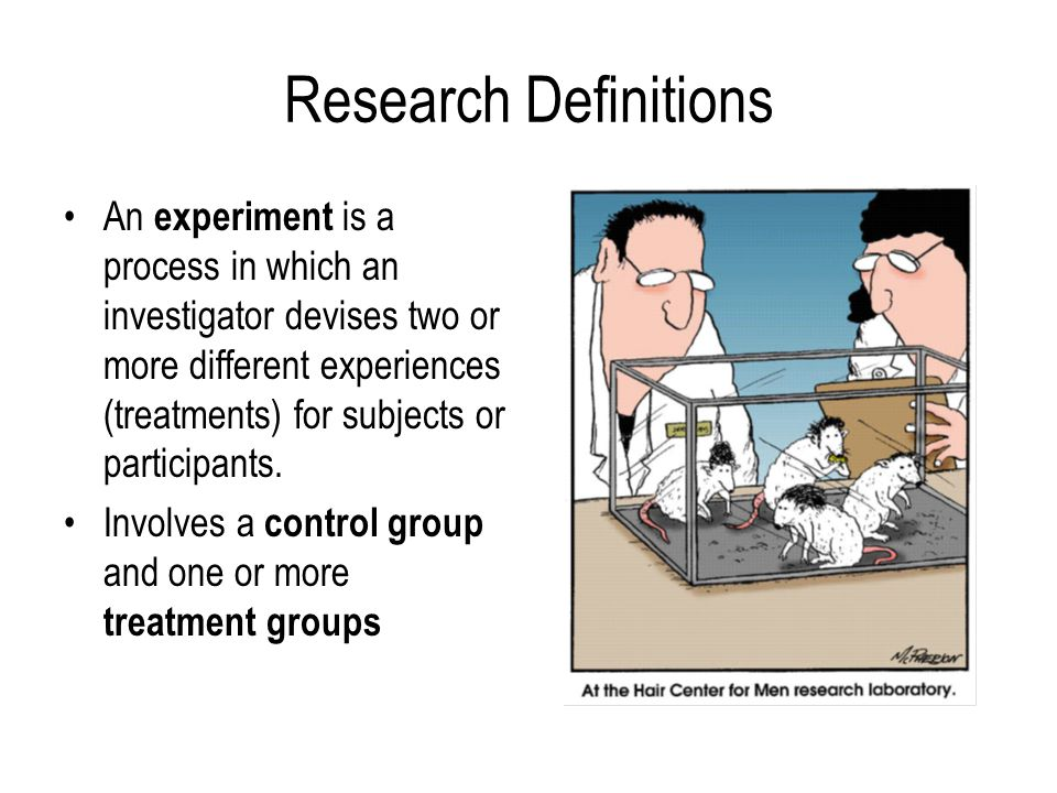 Research Definitions An experiment is a process in which an investigator devises two or more different experiences (treatments) for subjects or partic