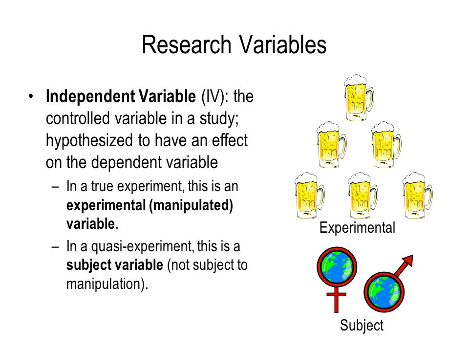 Research Variables Independent Variable (IV): the controlled variable in a study; hypothesized to have an effect on the dependent variable –In a true