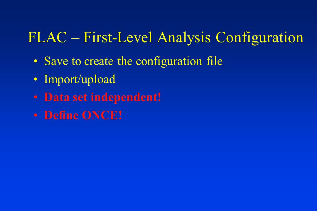 FLAC – First-Level Analysis Configuration Save to create the configuration file Import/upload Data set independent.