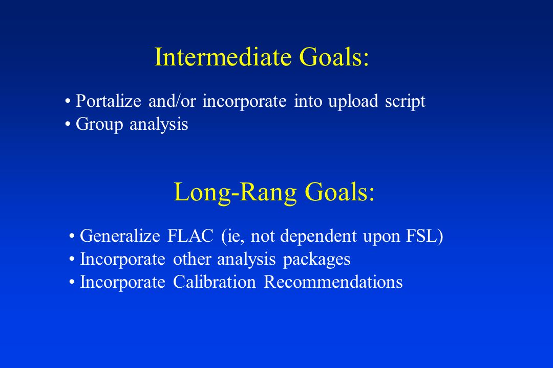 Intermediate Goals: Portalize and/or incorporate into upload script Group analysis Long-Rang Goals: Generalize FLAC (ie, not dependent upon FSL) Incorporate other analysis packages Incorporate Calibration Recommendations