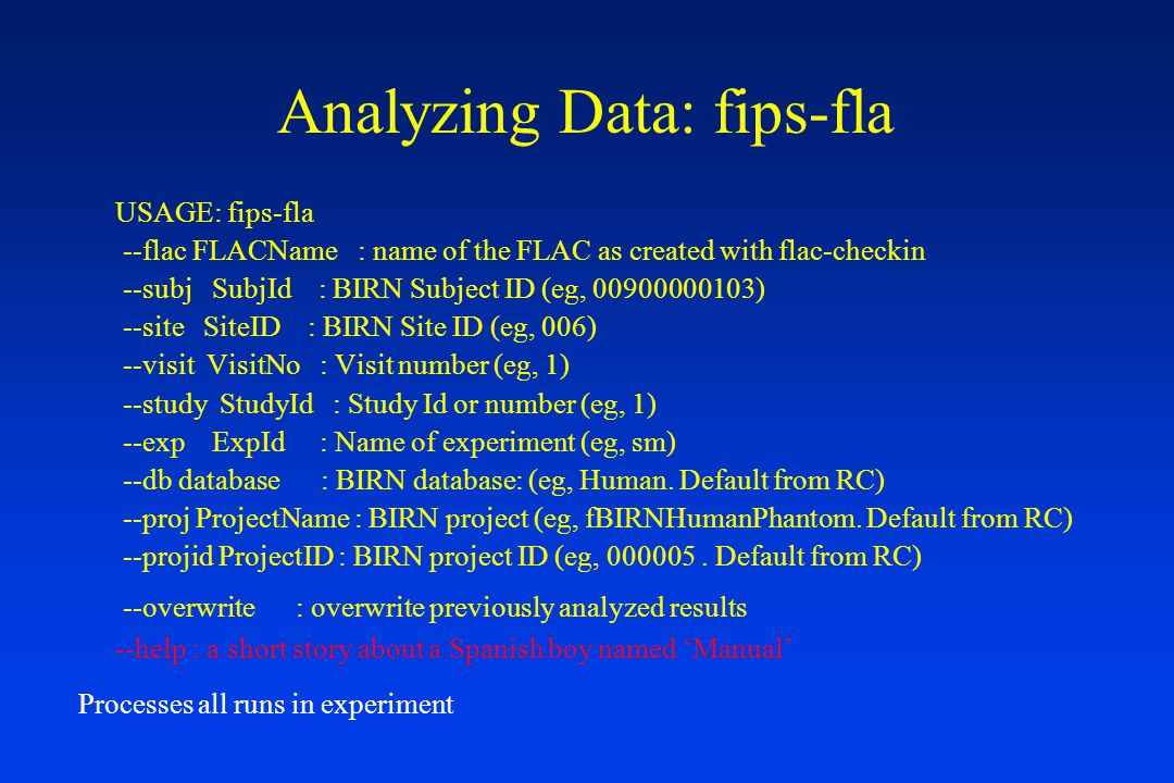 Analyzing Data: fips-fla USAGE: fips-fla --flac FLACName : name of the FLAC as created with flac-checkin --subj SubjId : BIRN Subject ID (eg, 00900000103) --site SiteID : BIRN Site ID (eg, 006) --visit VisitNo : Visit number (eg, 1) --study StudyId : Study Id or number (eg, 1) --exp ExpId : Name of experiment (eg, sm) --db database : BIRN database: (eg, Human.