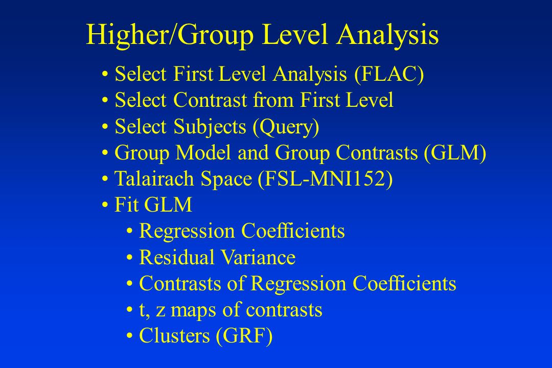 Higher/Group Level Analysis Select First Level Analysis (FLAC) Select Contrast from First Level Select Subjects (Query) Group Model and Group Contrasts (GLM) Talairach Space (FSL-MNI152) Fit GLM Regression Coefficients Residual Variance Contrasts of Regression Coefficients t, z maps of contrasts Clusters (GRF)