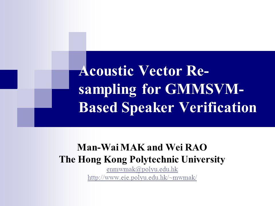 Acoustic Vector Re- sampling for GMMSVM- Based Speaker Verification Man-Wai MAK and Wei RAO The Hong Kong Polytechnic University enmwmak@polyu.edu.hk