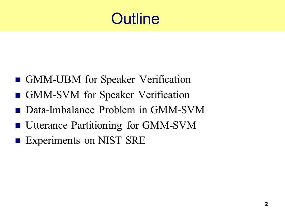 2 Outline GMM-UBM for Speaker Verification GMM-SVM for Speaker Verification Data-Imbalance Problem in GMM-SVM Utterance Partitioning for GMM-SVM Exper