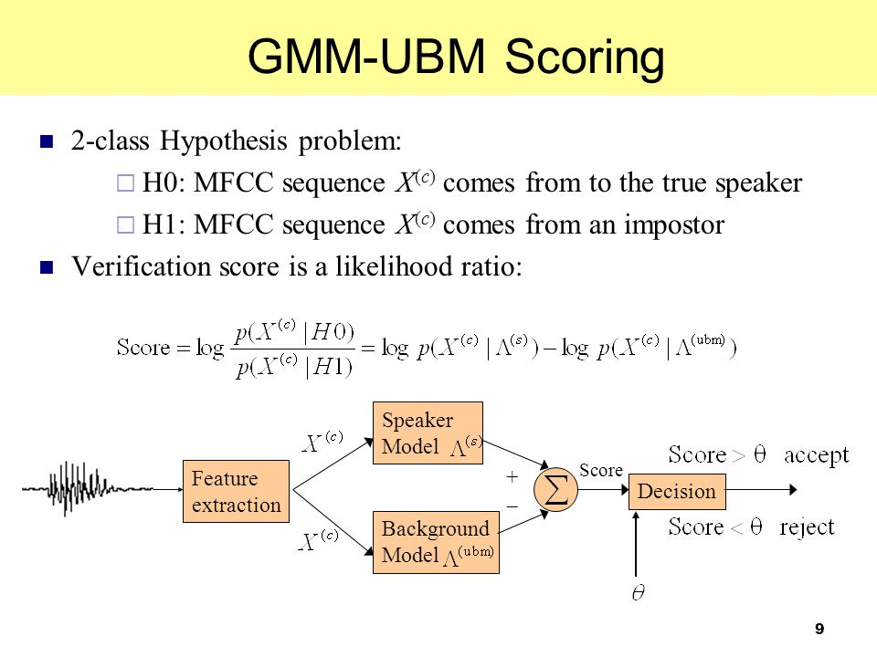 9 2-class Hypothesis problem:  H0: MFCC sequence X (c) comes from to the true speaker  H1: MFCC sequence X (c) comes from an impostor Verification s