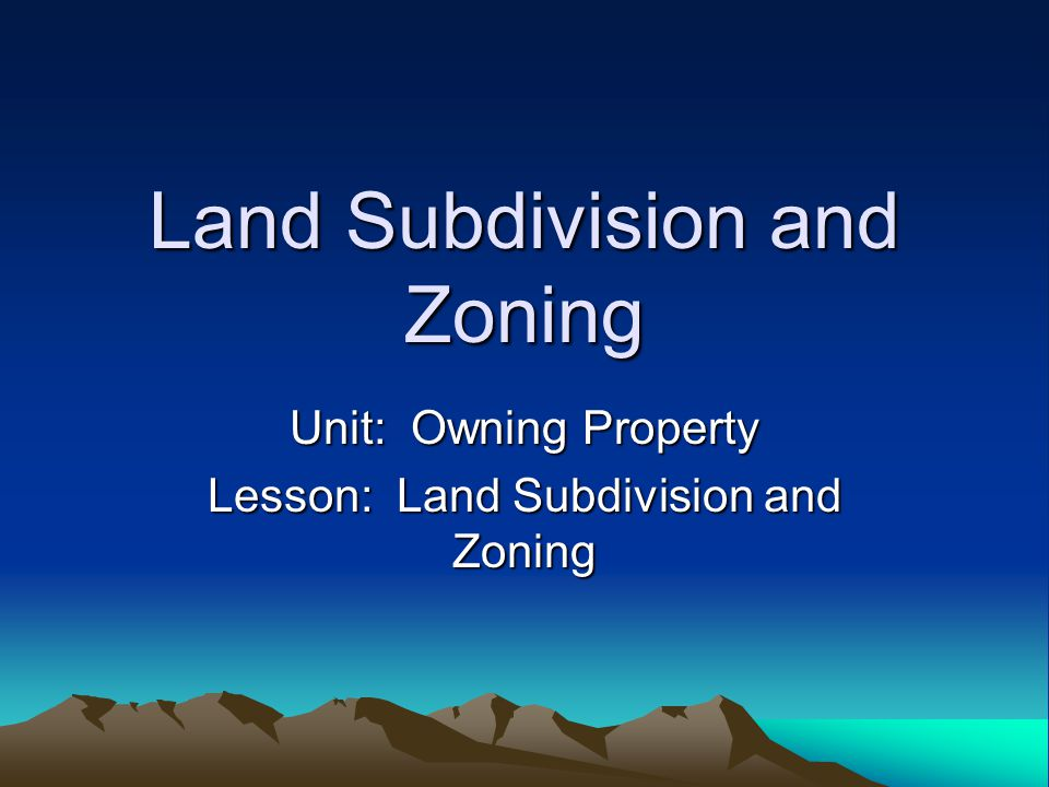 Land Subdivision and Zoning Unit: Owning Property Lesson: Land Subdivision and Zoning