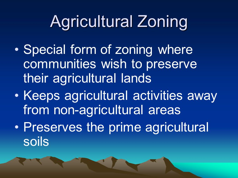 Agricultural Zoning Special form of zoning where communities wish to preserve their agricultural lands Keeps agricultural activities away from non-agr