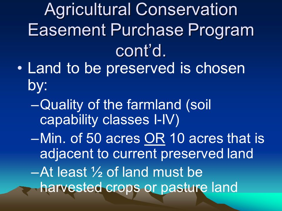 Agricultural Conservation Easement Purchase Program cont'd. Land to be preserved is chosen by: –Quality of the farmland (soil capability classes I-IV)