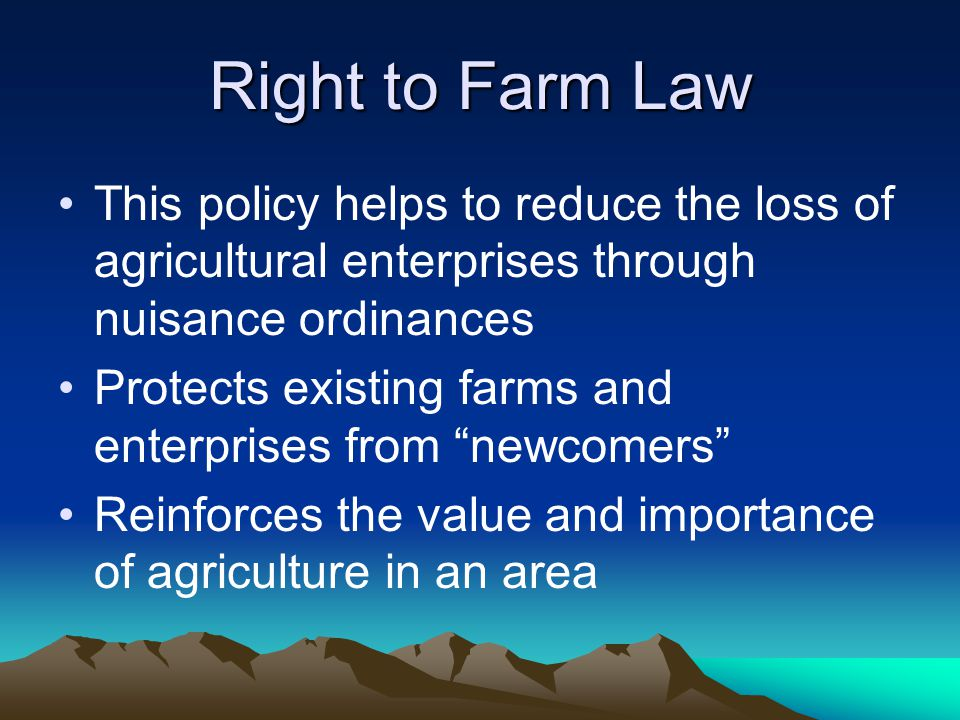 Right to Farm Law This policy helps to reduce the loss of agricultural enterprises through nuisance ordinances Protects existing farms and enterprises
