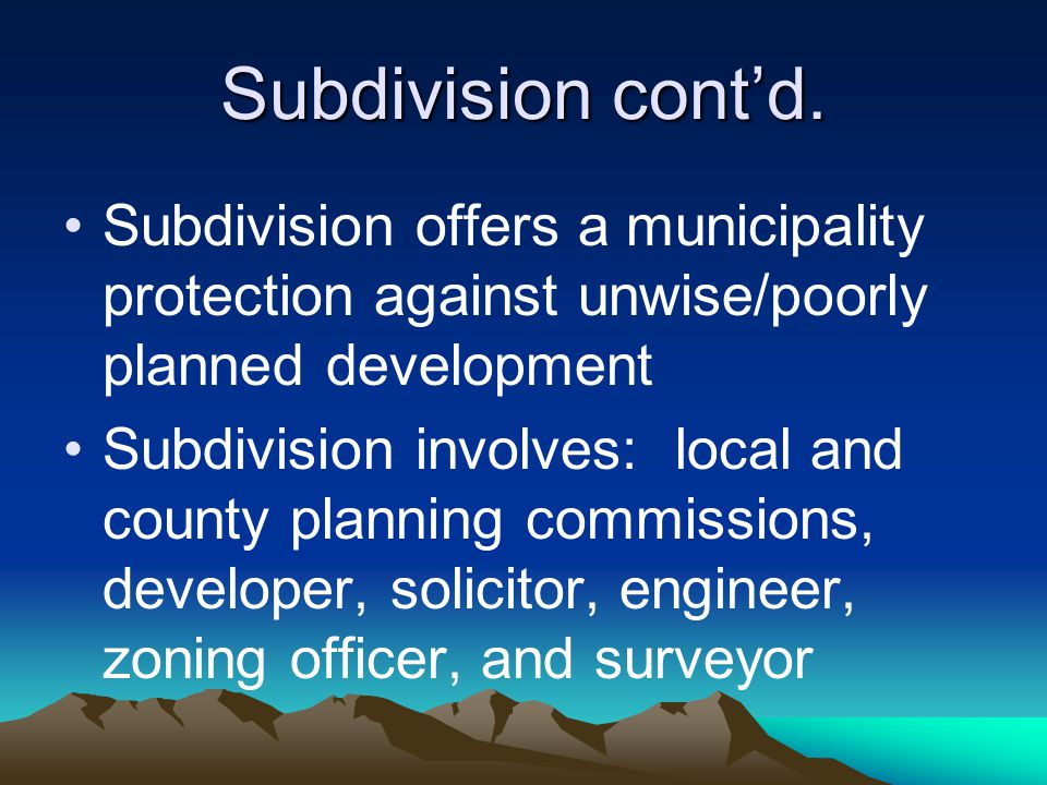 Subdivision cont'd. Subdivision offers a municipality protection against unwise/poorly planned development Subdivision involves: local and county plan