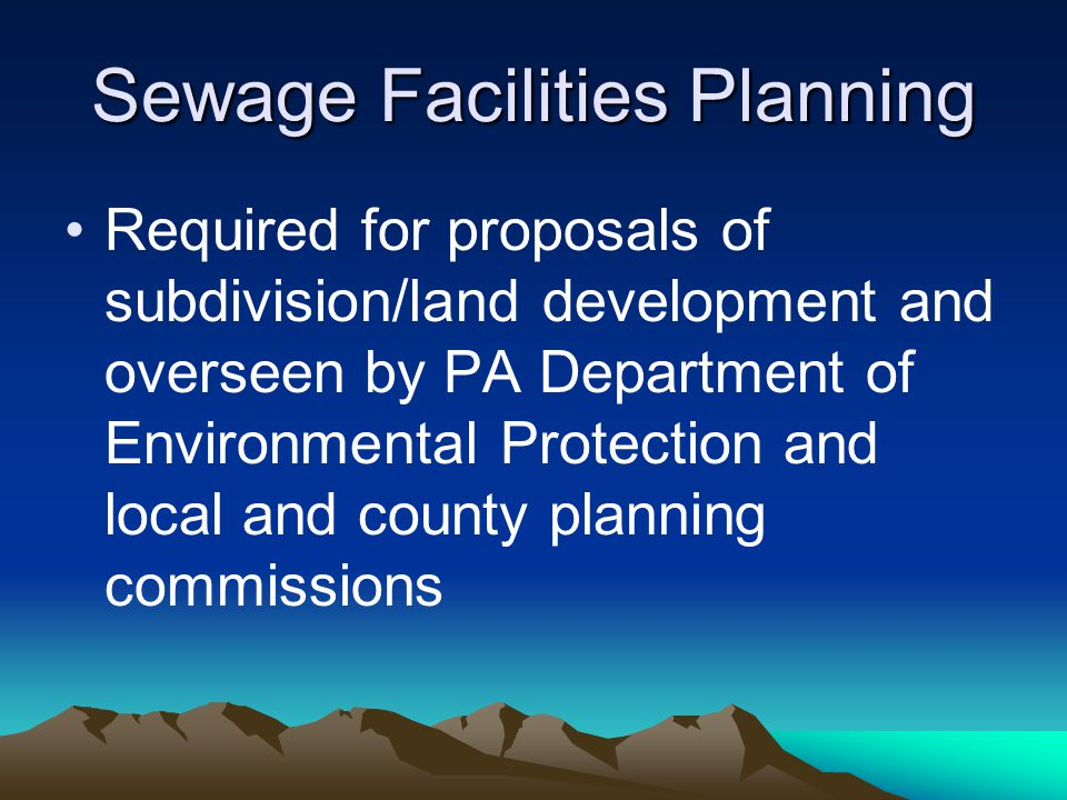 Sewage Facilities Planning Required for proposals of subdivision/land development and overseen by PA Department of Environmental Protection and local
