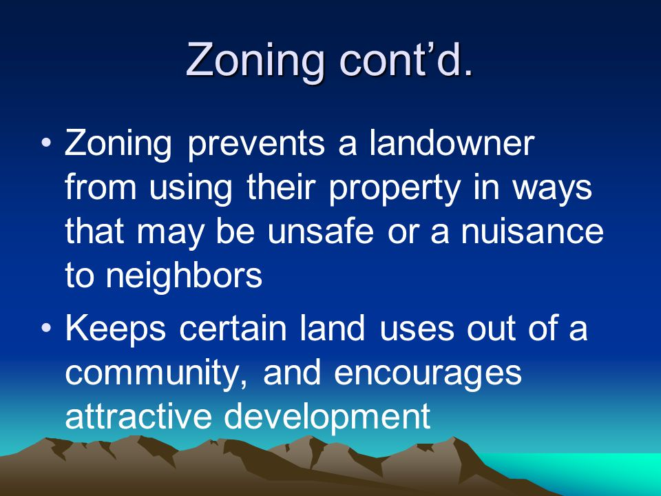 Zoning cont'd. Zoning prevents a landowner from using their property in ways that may be unsafe or a nuisance to neighbors Keeps certain land uses out