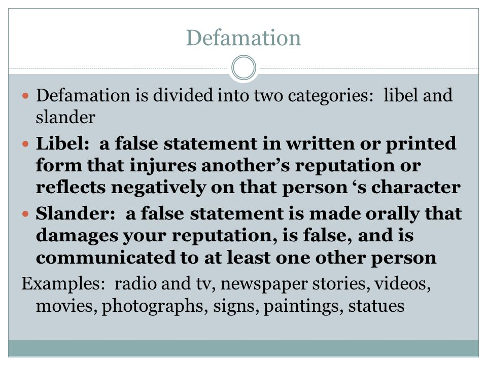 Defamation Defamation is divided into two categories: libel and slander Libel: a false statement in written or printed form that injures another's rep