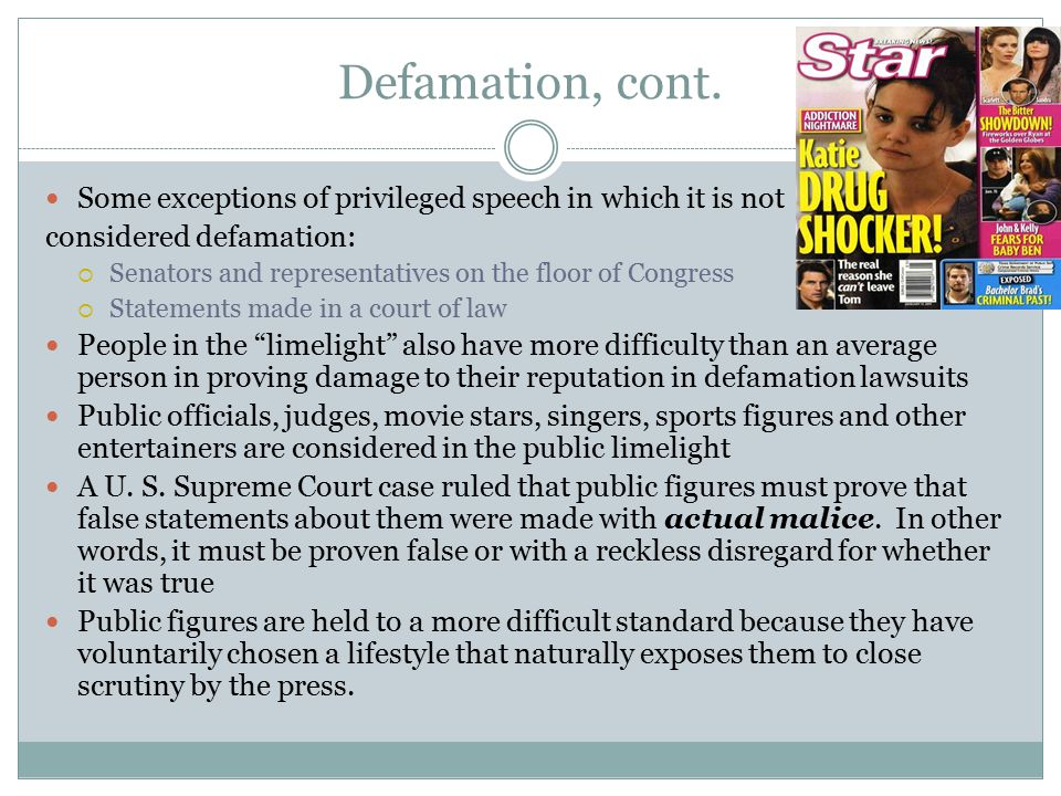 Defamation, cont. Some exceptions of privileged speech in which it is not considered defamation:  Senators and representatives on the floor of Congre