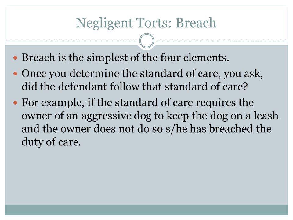 Negligent Torts: Breach Breach is the simplest of the four elements. Once you determine the standard of care, you ask, did the defendant follow that s