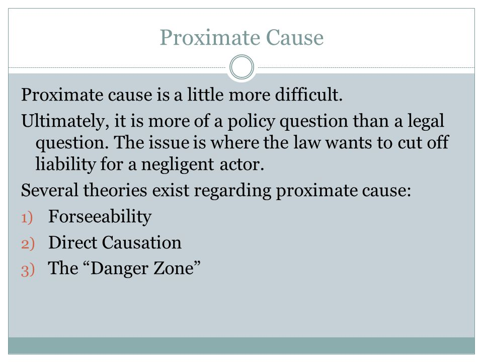 Proximate Cause Proximate cause is a little more difficult. Ultimately, it is more of a policy question than a legal question. The issue is where the