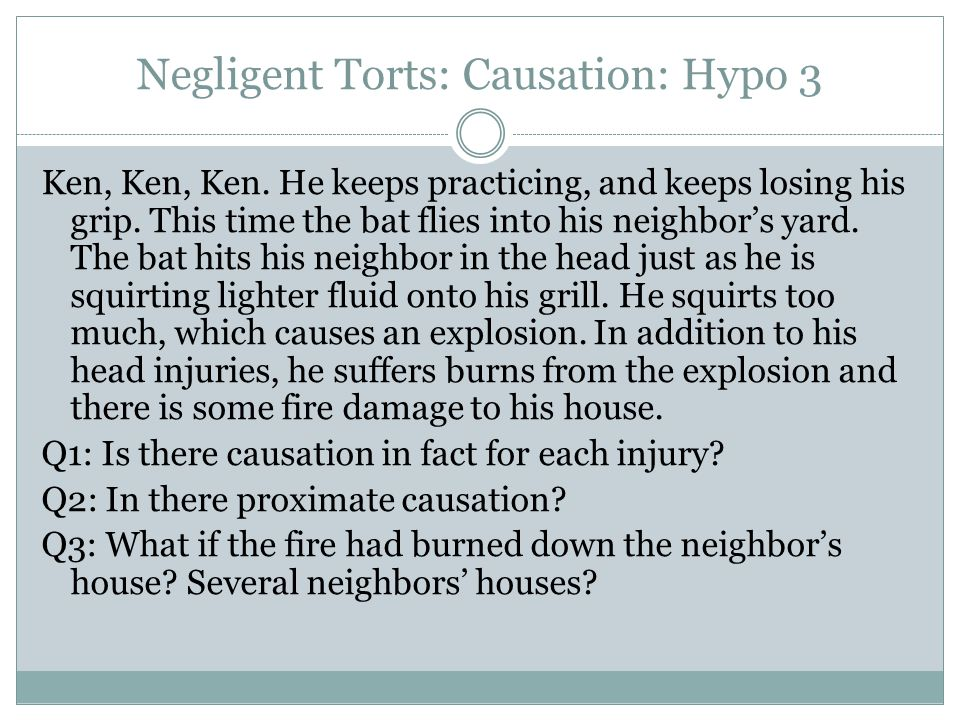 Negligent Torts: Causation: Hypo 3 Ken, Ken, Ken. He keeps practicing, and keeps losing his grip. This time the bat flies into his neighbor's yard. Th