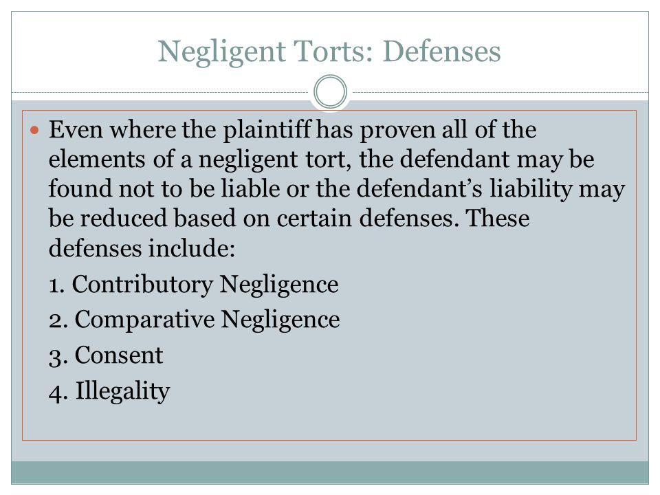 Negligent Torts: Defenses Even where the plaintiff has proven all of the elements of a negligent tort, the defendant may be found not to be liable or