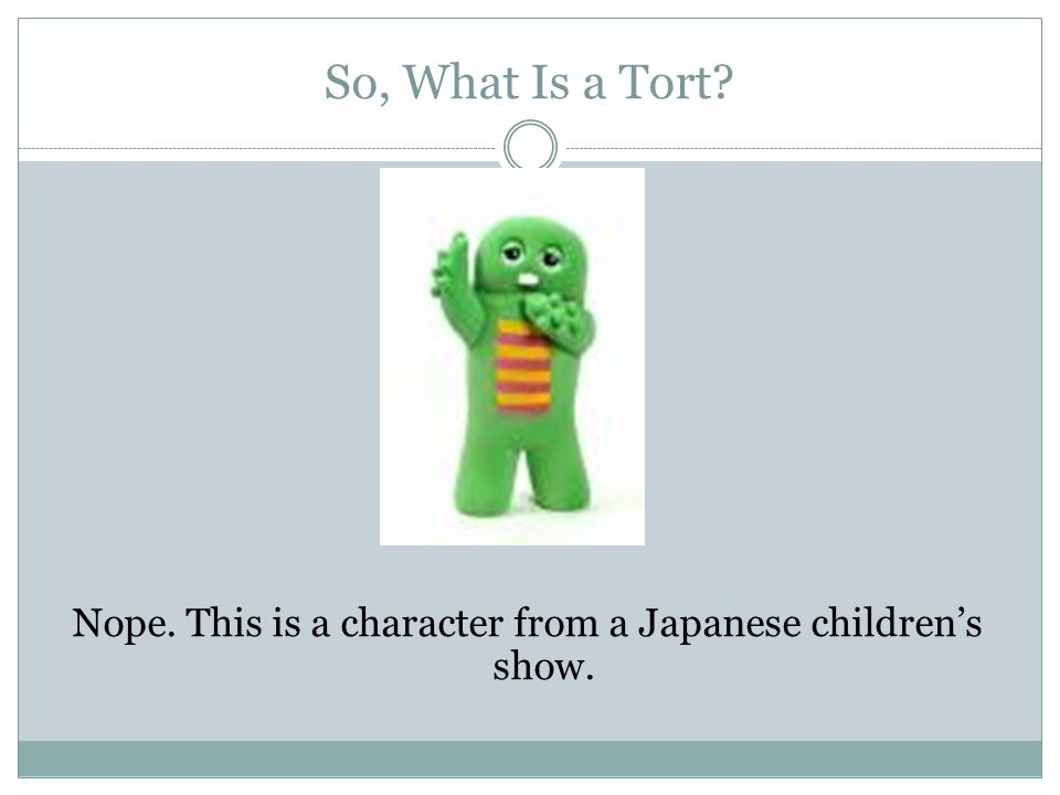So, What Is a Tort? Nope. This is a character from a Japanese children's show.