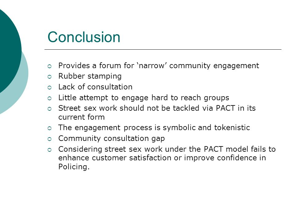 Conclusion  Provides a forum for 'narrow' community engagement  Rubber stamping  Lack of consultation  Little attempt to engage hard to reach groups  Street sex work should not be tackled via PACT in its current form  The engagement process is symbolic and tokenistic  Community consultation gap  Considering street sex work under the PACT model fails to enhance customer satisfaction or improve confidence in Policing.