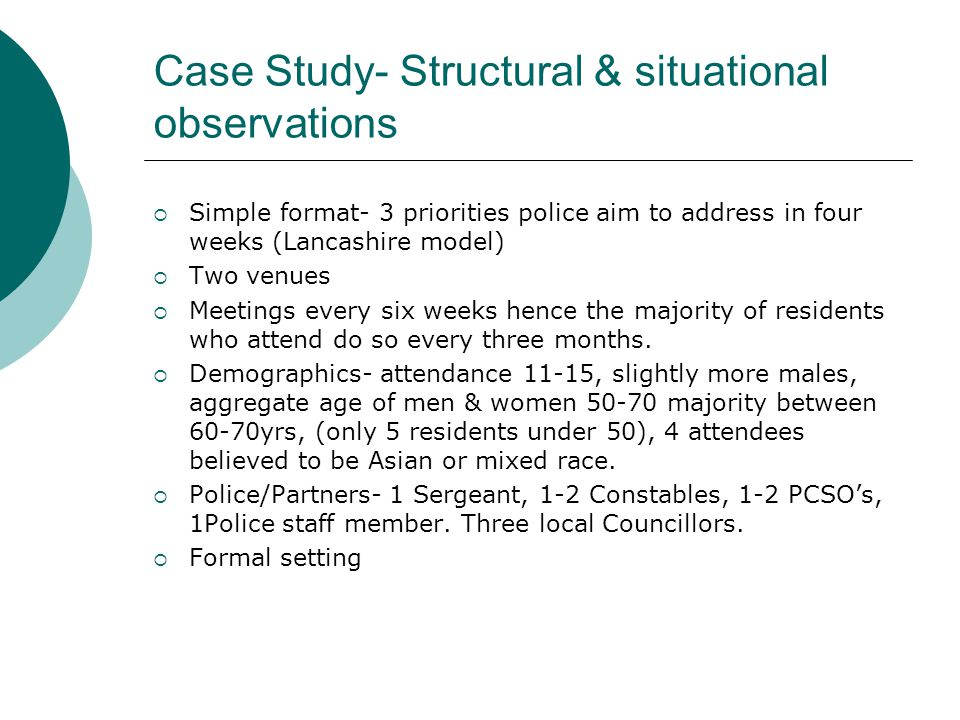 Case Study- Structural & situational observations  Simple format- 3 priorities police aim to address in four weeks (Lancashire model)  Two venues  Meetings every six weeks hence the majority of residents who attend do so every three months.