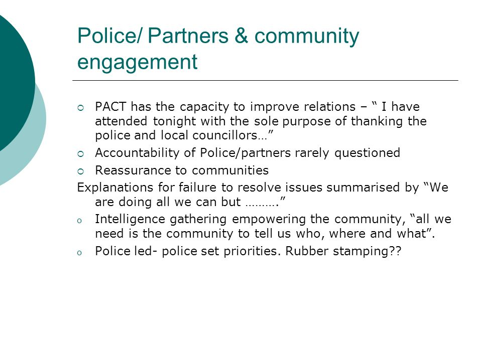 Wider community engagement PACT process is a platform from which it can develop to engage citizens including those from hard to reach communities (HMIC, 2007) Findings PACT does not extend to hard to reach groups such as sex workers.