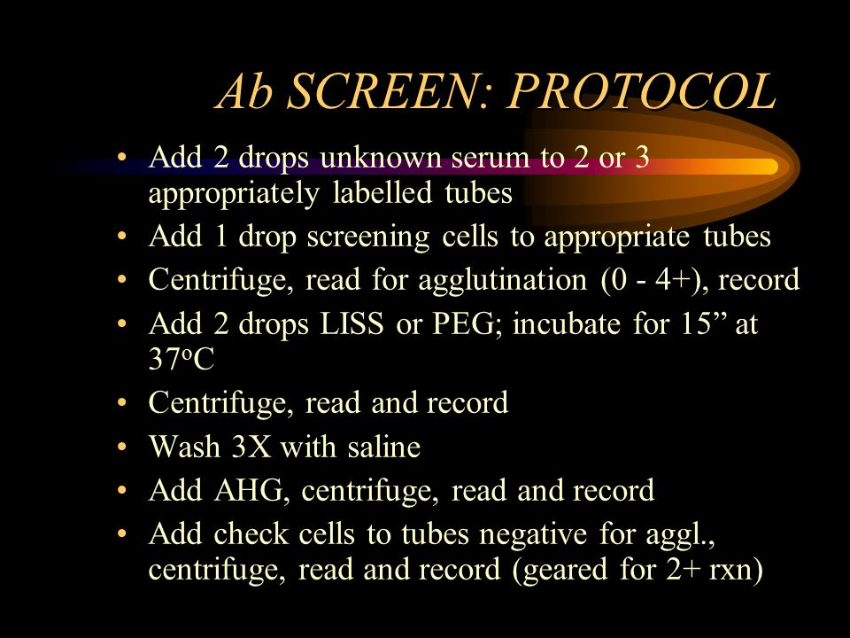 Ab SCREEN: PROTOCOL Add 2 drops unknown serum to 2 or 3 appropriately labelled tubes Add 1 drop screening cells to appropriate tubes Centrifuge, read