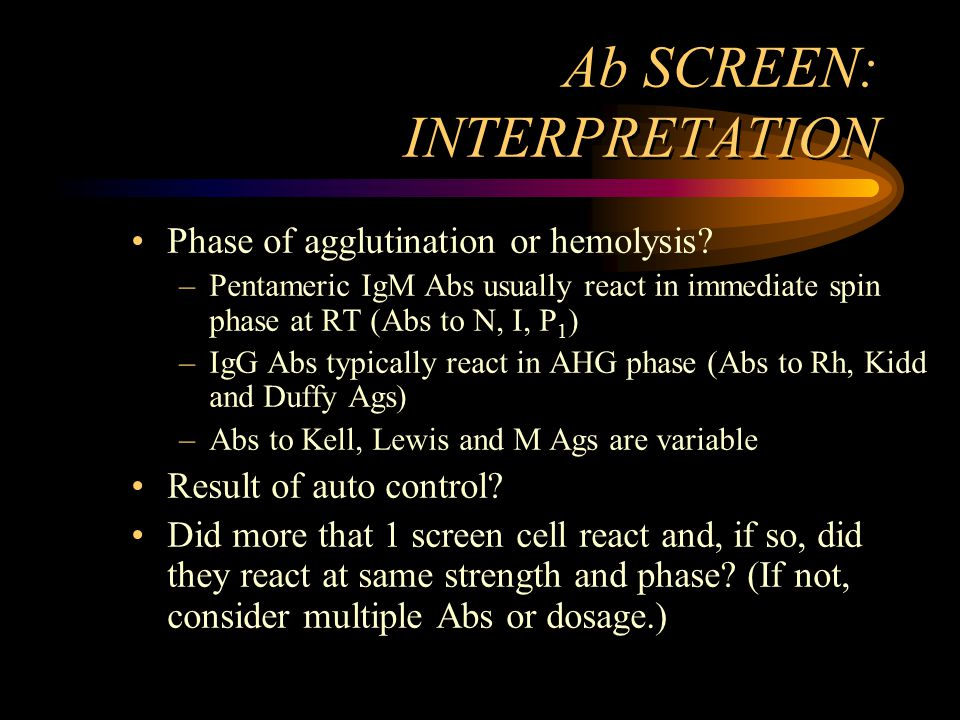 Ab SCREEN: INTERPRETATION Phase of agglutination or hemolysis? –Pentameric IgM Abs usually react in immediate spin phase at RT (Abs to N, I, P 1 ) –Ig