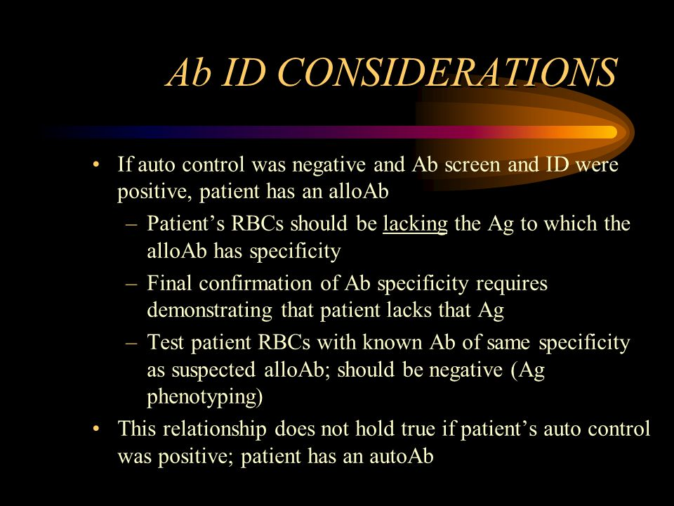 Ab ID CONSIDERATIONS If auto control was negative and Ab screen and ID were positive, patient has an alloAb –Patient's RBCs should be lacking the Ag t