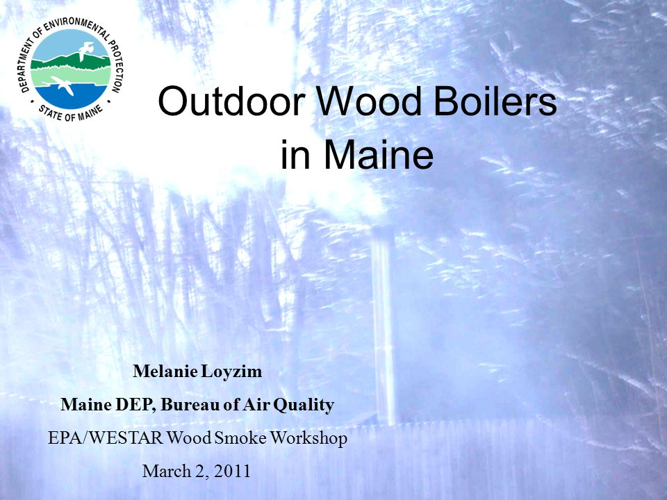 Outdoor Wood Boilers in Maine Melanie Loyzim Maine DEP, Bureau of Air Quality EPA/WESTAR Wood Smoke Workshop March 2, 2011