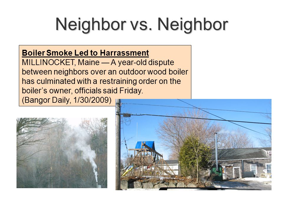 Boiler Smoke Led to Harrassment MILLINOCKET, Maine — A year-old dispute between neighbors over an outdoor wood boiler has culminated with a restraining order on the boiler's owner, officials said Friday.