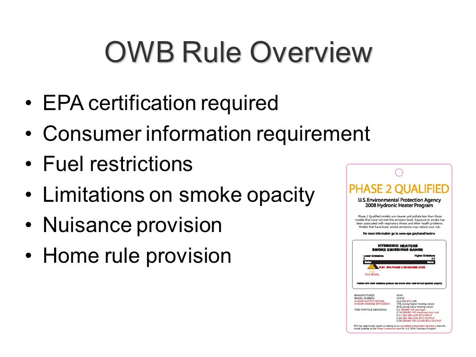 OWB Rule Overview EPA certification required Consumer information requirement Fuel restrictions Limitations on smoke opacity Nuisance provision Home rule provision