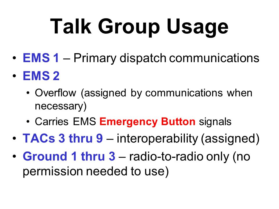 Talk Group Usage EMS 1 – Primary dispatch communications EMS 2 Overflow (assigned by communications when necessary) Carries EMS Emergency Button signa