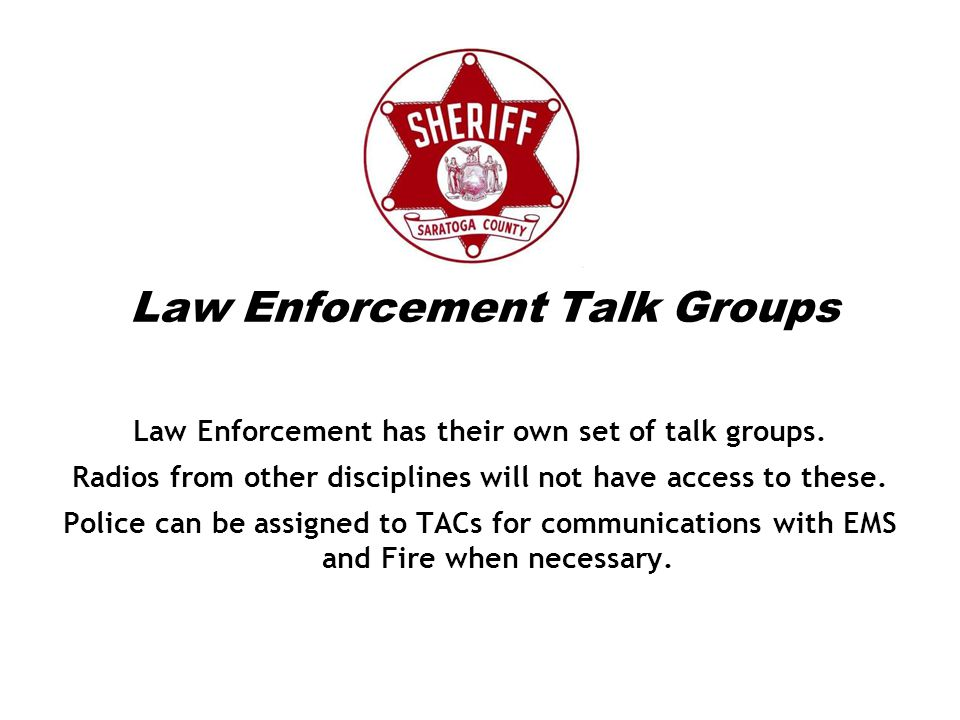 Law Enforcement Talk Groups Law Enforcement has their own set of talk groups. Radios from other disciplines will not have access to these. Police can