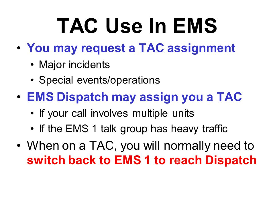 TAC Use In EMS You may request a TAC assignment Major incidents Special events/operations EMS Dispatch may assign you a TAC If your call involves mult