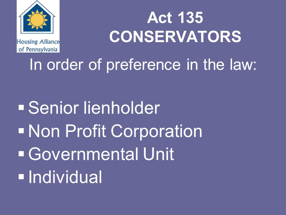 Act 135 CONSERVATORS In order of preference in the law:  Senior lienholder  Non Profit Corporation  Governmental Unit  Individual