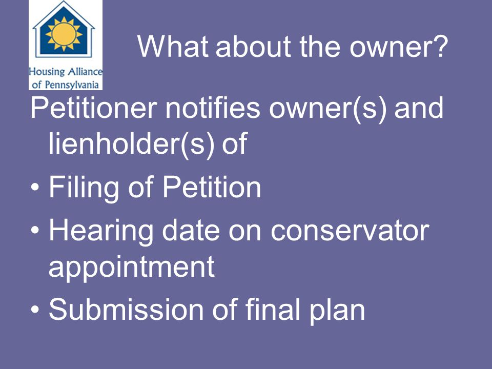 What about the owner? Petitioner notifies owner(s) and lienholder(s) of Filing of Petition Hearing date on conservator appointment Submission of final
