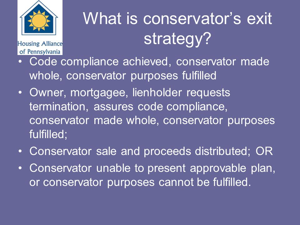 What is conservator's exit strategy? Code compliance achieved, conservator made whole, conservator purposes fulfilled Owner, mortgagee, lienholder req