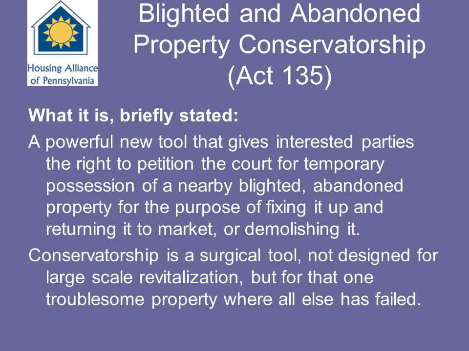 Conservatorship Act 135 Purpose of Today's Session: To provide participants with enough basic information about this new tool to be able to assess a property for appropriateness for a conservatorship action and take the first steps toward identifying a petitioner and filing a petition.