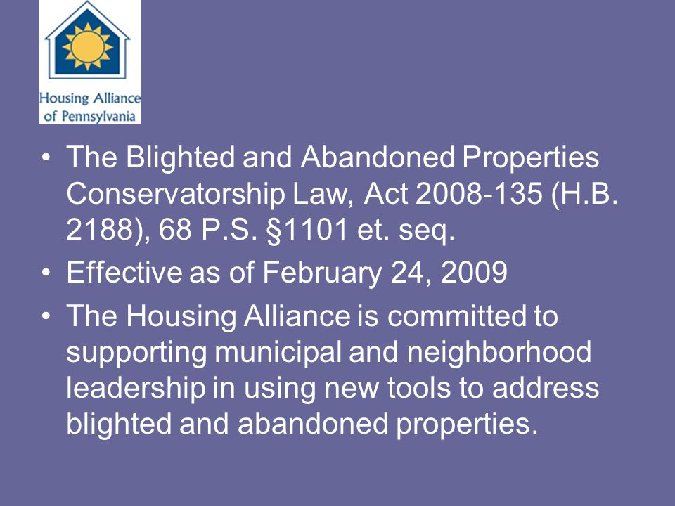 The Blighted and Abandoned Properties Conservatorship Law, Act 2008-135 (H.B. 2188), 68 P.S. §1101 et. seq. Effective as of February 24, 2009 The Hous