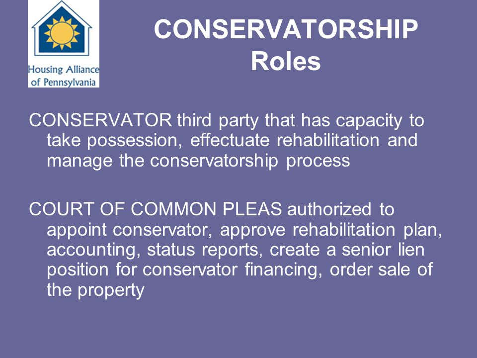 CONSERVATORSHIP Roles CONSERVATOR third party that has capacity to take possession, effectuate rehabilitation and manage the conservatorship process C