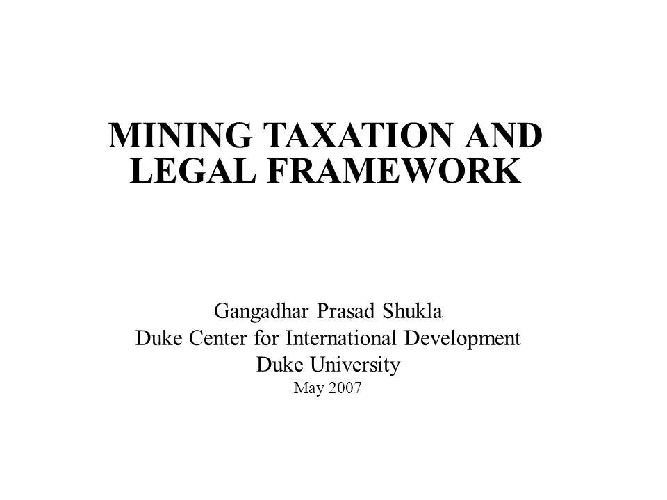 MINING TAXATION AND LEGAL FRAMEWORK Gangadhar Prasad Shukla Duke Center for International Development Duke University May 2007