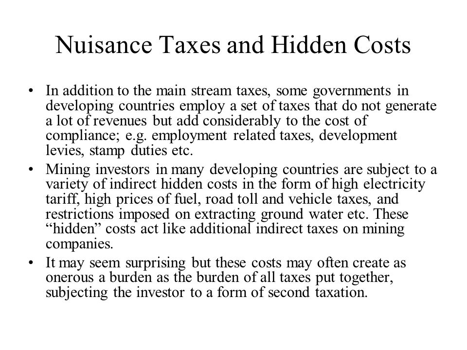 Nuisance Taxes and Hidden Costs In addition to the main stream taxes, some governments in developing countries employ a set of taxes that do not generate a lot of revenues but add considerably to the cost of compliance; e.g.