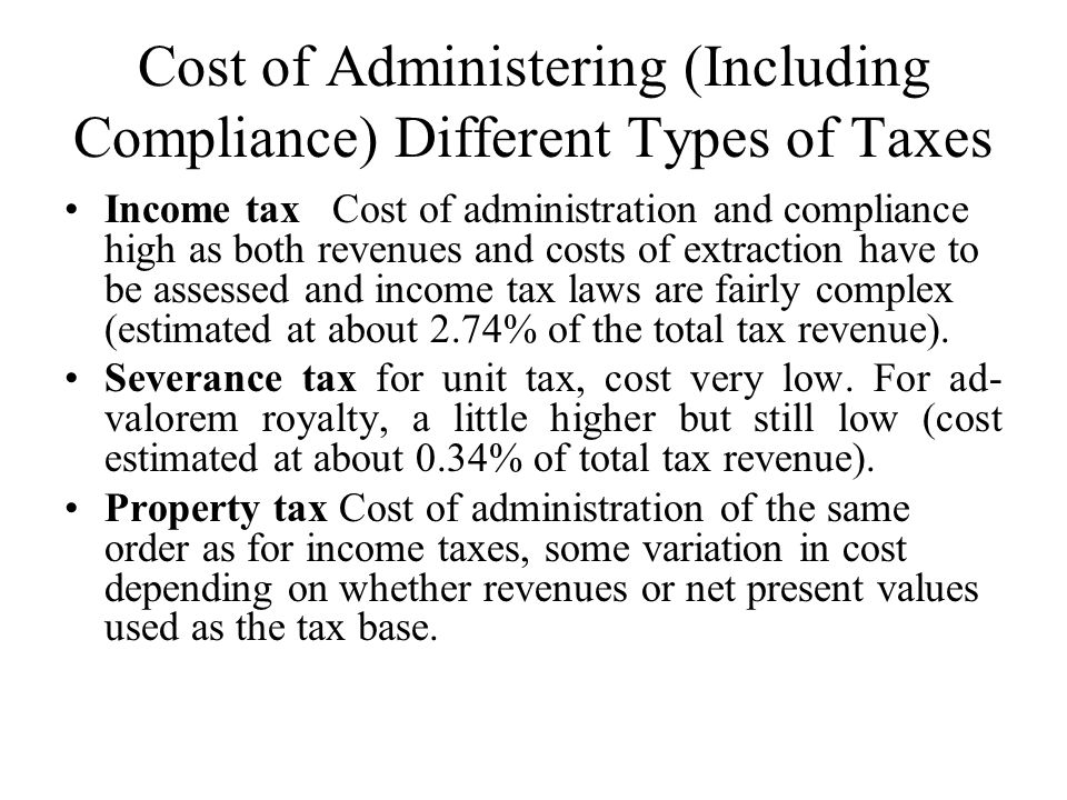 Cost of Administering (Including Compliance) Different Types of Taxes Income tax Cost of administration and compliance high as both revenues and costs of extraction have to be assessed and income tax laws are fairly complex (estimated at about 2.74% of the total tax revenue).